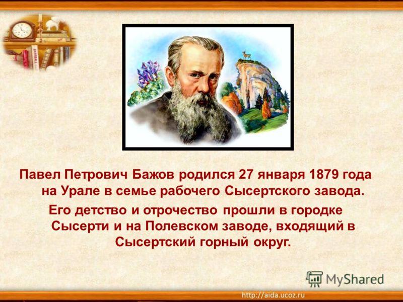 Павел Петрович Бажов родился 27 января 1879 года на Урале в семье рабочего Сысертского завода. Его детство и отрочество прошли в городке Сысерти и на Полевском заводе, входящий в Сысертский горный округ.