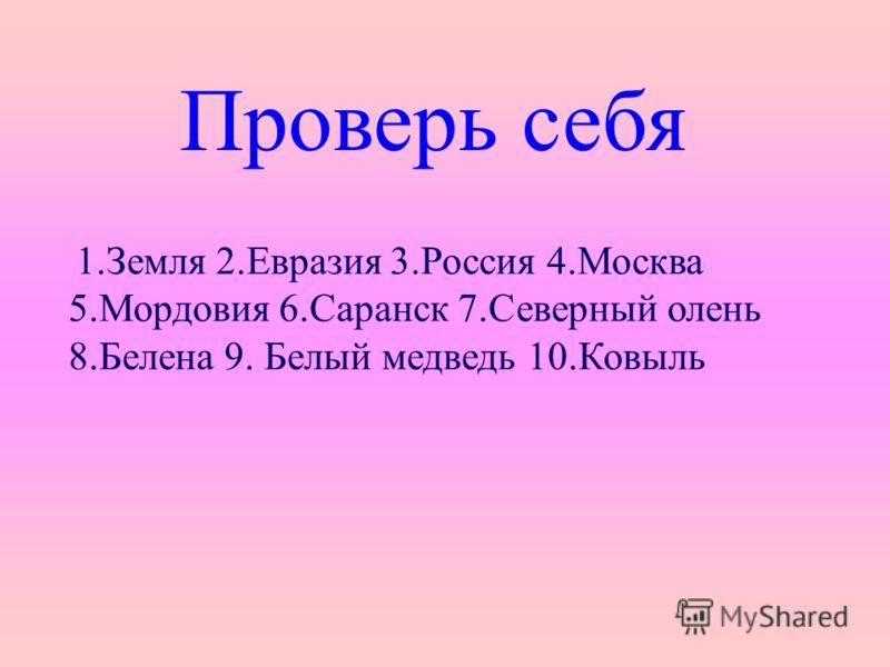Проверь себя 1.Земля 2.Евразия 3.Россия 4.Москва 5.Мордовия 6.Саранск 7.Северный олень 8.Белена 9. Белый медведь 10.Ковыль