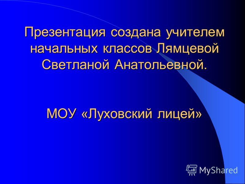 Презентация создана учителем начальных классов Лямцевой Светланой Анатольевной. МОУ «Луховский лицей»