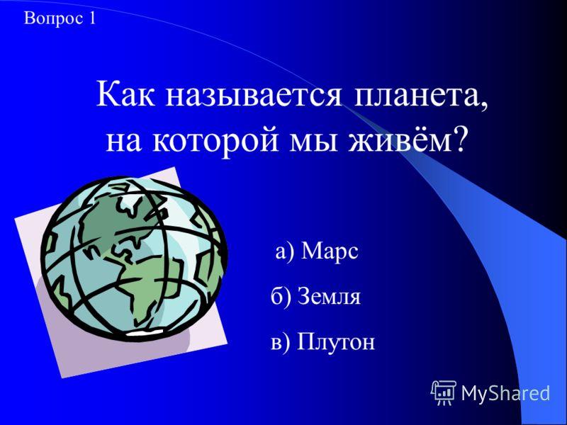 Как называется планета, на которой мы живём? а) Марс б) Земля в) Плутон Вопрос 1