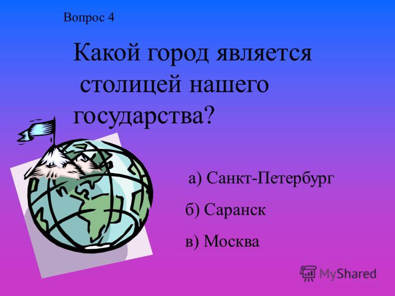 Какой город является столицей нашего государства? а) Санкт-Петербург б) Саранск в) Москва Вопрос 4