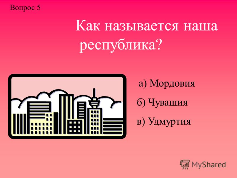 Как называется наша республика? а) Мордовия б) Чувашия в) Удмуртия Вопрос 5