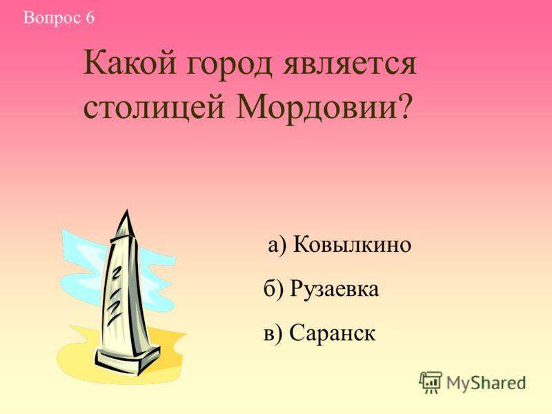 а) Ковылкино б) Рузаевка в) Саранск Вопрос 6 Какой город является столицей Мордовии?