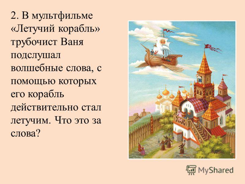2. В мультфильме «Летучий корабль» трубочист Ваня подслушал волшебные слова, с помощью которых его корабль действительно стал летучим. Что это за слова?