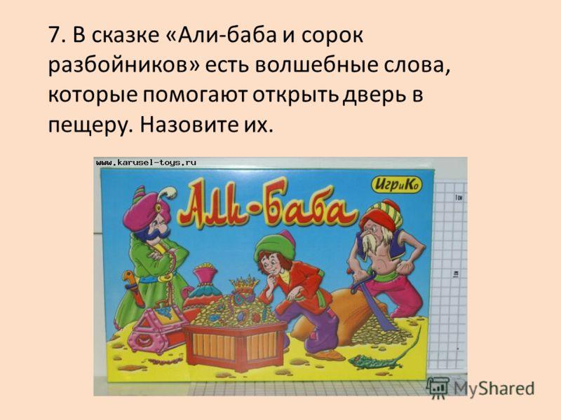 7. В сказке «Али-баба и сорок разбойников» есть волшебные слова, которые помогают открыть дверь в пещеру. Назовите их.