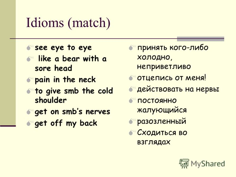 Idioms (match) see eye to eye like a bear with a sore head pain in the neck to give smb the cold shoulder get on smbs nerves get off my back принять кого-либо холодно, неприветливо отцепись от меня! действовать на нервы постоянно жалующийся разозленн