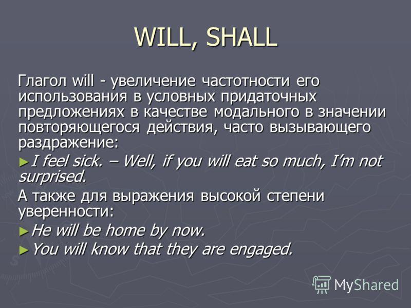 WILL, SHALL Глагол will - увеличение частотности его использования в условных придаточных предложениях в качестве модального в значении повторяющегося действия, часто вызывающего раздражение: I feel sick. – Well, if you will eat so much, Im not surpr