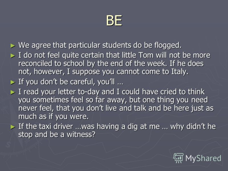 BE We agree that particular students do be flogged. We agree that particular students do be flogged. I do not feel quite certain that little Tom will not be more reconciled to school by the end of the week. If he does not, however, I suppose you cann