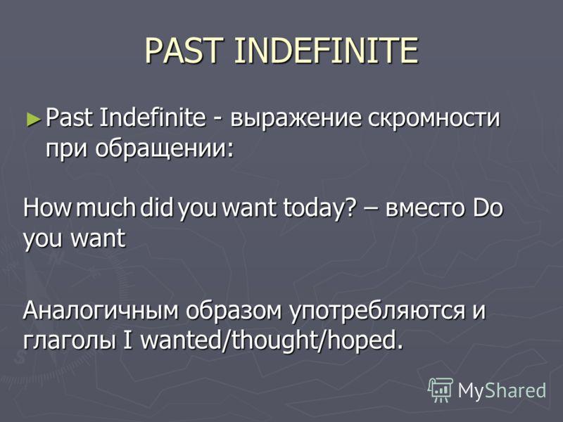 PAST INDEFINITE Past Indefinite - выражение скромности при обращении: Past Indefinite - выражение скромности при обращении: How much did you want today? – вместо Do you want Аналогичным образом употребляются и глаголы I wanted/thought/hoped.