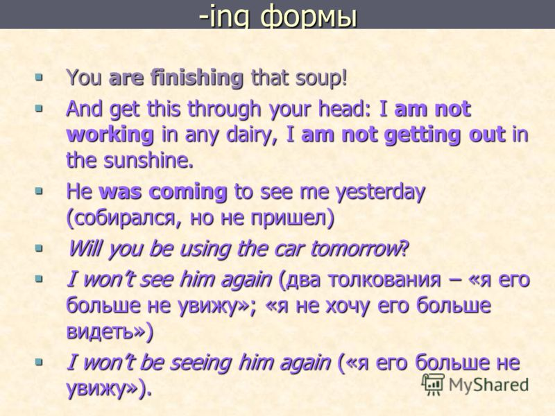 -ing формы You are finishing that soup! You are finishing that soup! And get this through your head: I am not working in any dairy, I am not getting out in the sunshine. And get this through your head: I am not working in any dairy, I am not getting