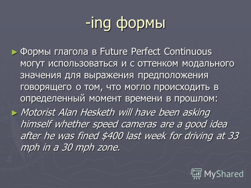 -ing формы Формы глагола в Future Perfect Continuous могут использоваться и с оттенком модального значения для выражения предположения говорящего о том, что могло происходить в определенный момент времени в прошлом: Формы глагола в Future Perfect Con