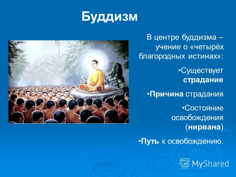 Буддизм В центре буддизма – учение о «четырёх благородных истинах»: Существует страдание Причина страдания Состояние освобождения (нирвана) Путь к освобождению.