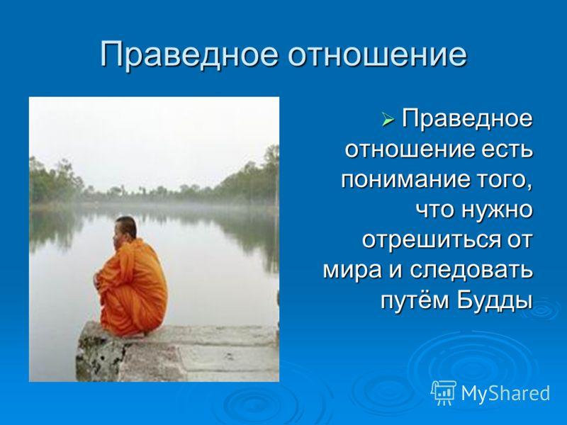 Праведное отношение Праведное отношение есть понимание того, что нужно отрешиться от мира и следовать путём Будды Праведное отношение есть понимание того, что нужно отрешиться от мира и следовать путём Будды