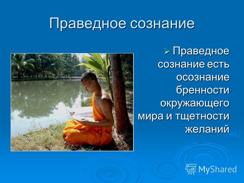 Праведное сознание Праведное сознание есть осознание бренности окружающего мира и тщетности желаний Праведное сознание есть осознание бренности окружающего мира и тщетности желаний