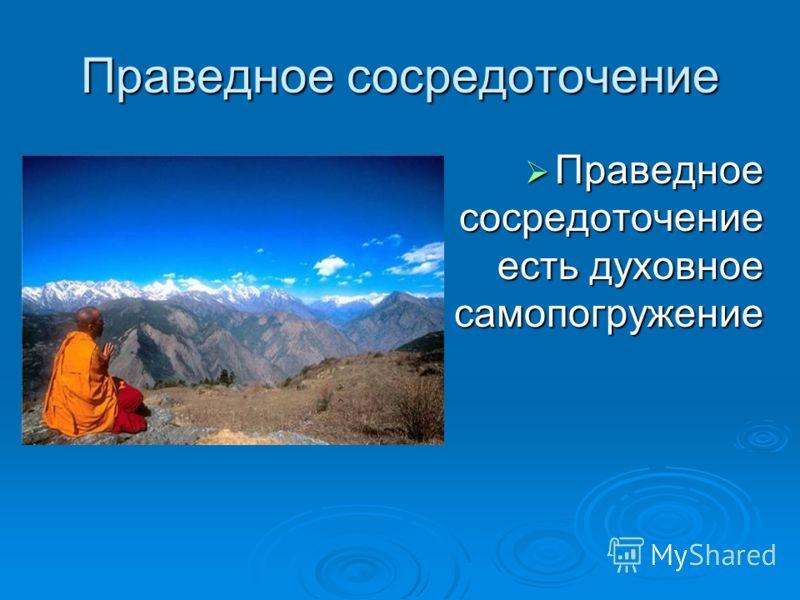 Праведное сосредоточение Праведное сосредоточение есть духовное самопогружение Праведное сосредоточение есть духовное самопогружение