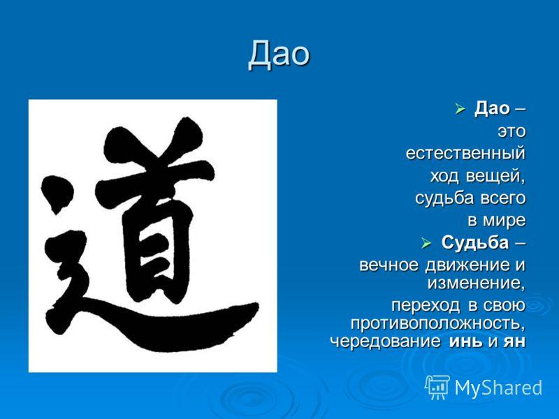 Дао Дао – Дао –этоестественный ход вещей, судьба всего в мире Судьба – Судьба – вечное движение и изменение, переход в свою противоположность, чередование инь и ян