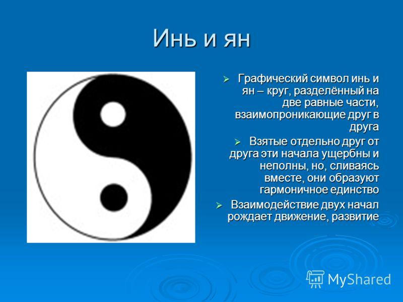 Инь и ян Графический символ инь и ян – круг, разделённый на две равные части, взаимопроникающие друг в друга Графический символ инь и ян – круг, разделённый на две равные части, взаимопроникающие друг в друга Взятые отдельно друг от друга эти начала