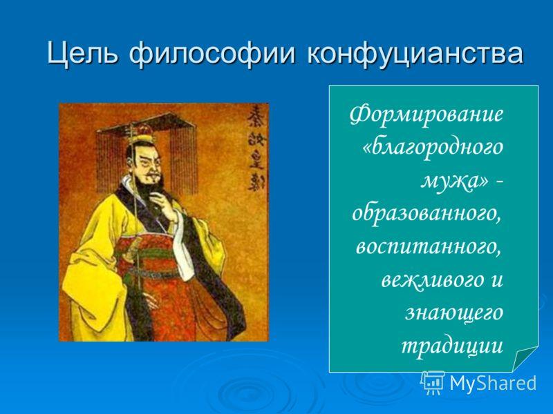 Цель философии конфуцианства Формирование «благородного мужа» - образованного, воспитанного, вежливого и знающего традиции