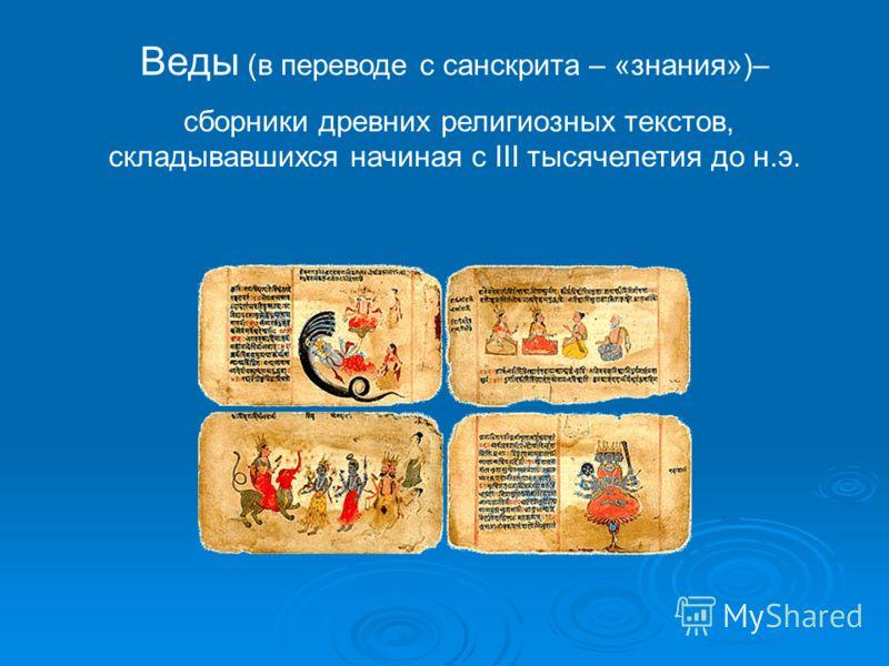 Веды (в переводе с санскрита – «знания»)– сборники древних религиозных текстов, складывавшихся начиная с III тысячелетия до н.э.