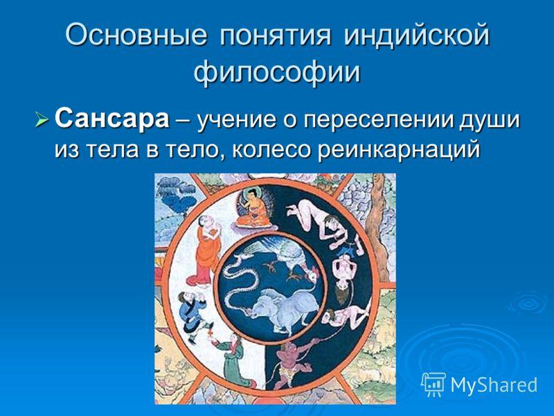 Основные понятия индийской философии Сансара – учение о переселении души из тела в тело, колесо реинкарнаций Сансара – учение о переселении души из тела в тело, колесо реинкарнаций