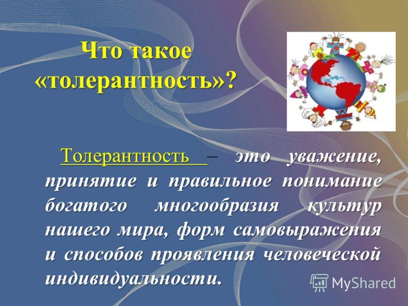 Что такое «толерантность»? Толерантность это уважение, принятие и правильное понимание богатого многообразия культур нашего мира, форм самовыражения и способов проявления человеческой индивидуальности. Толерантность – это уважение, принятие и правиль