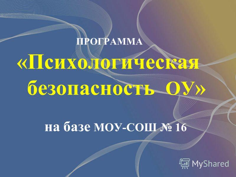 ПРОГРАММА «Психологическая безопасность ОУ » на базе МОУ-СОШ 16