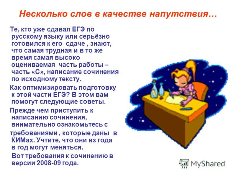 Те, кто уже сдавал ЕГЭ по русскому языку или серьёзно готовился к его сдаче, знают, что самая трудная и в то же время самая высоко оцениваемая часть работы – часть «С», написание сочинения по исходному тексту. Как оптимизировать подготовку к этой час