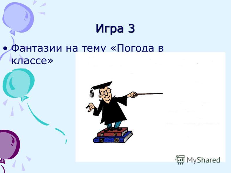 Игра 3 Фантазии на тему «Погода в классе»