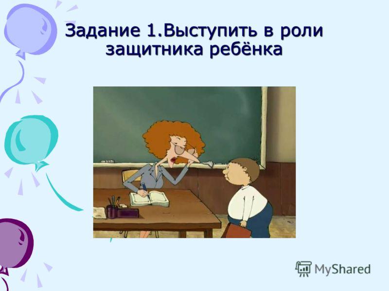 Задание 1.Выступить в роли защитника ребёнка
