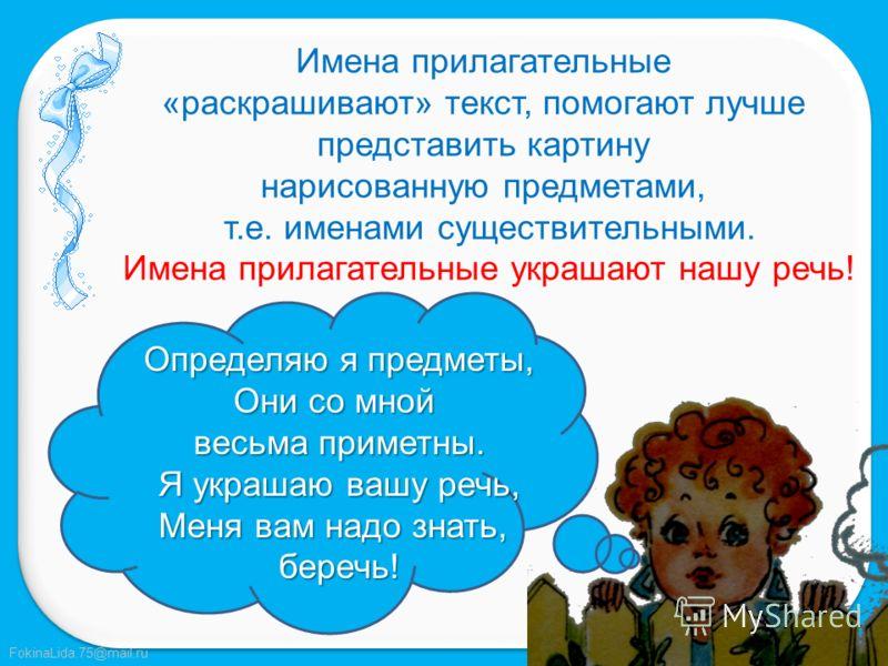 FokinaLida.75@mail.ru Игра «Разведка» Найдите в тексте предмет – имя существительное, а затем его признаки – имена прилагательные. Снег белый. Но бывает голубой, синий, серебристый, на закате даже красный, а по форме – пушистый, рассыпчатый. Его можн