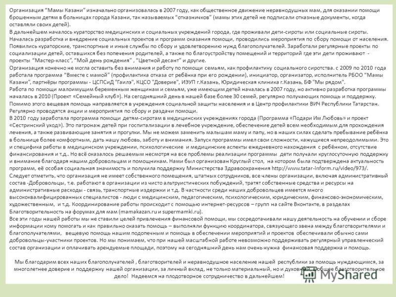Организация Мамы Казани изначально организовалась в 2007 году, как общественное движение неравнодушных мам, для оказании помощи брошенным детям в больницах города Казани, так называемых отказничков (мамы этих детей не подписали отказные документы, ко