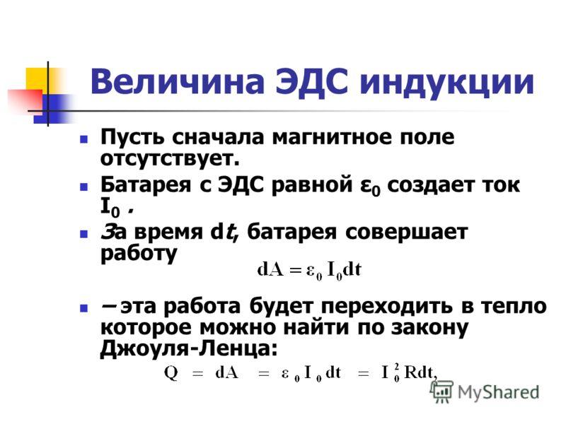 Величина ЭДС индукции Пусть сначала магнитное поле отсутствует. Батарея с ЭДС равной ε 0 создает ток I 0. За время dt, батарея совершает работу – эта работа будет переходить в тепло которое можно найти по закону Джоуля-Ленца: