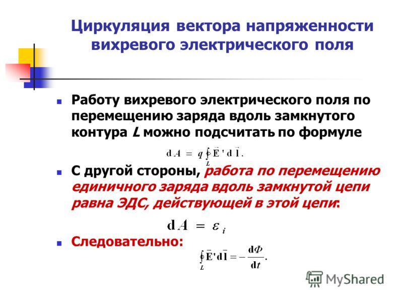 Циркуляция вектора напряженности вихревого электрического поля Работу вихревого электрического поля по перемещению заряда вдоль замкнутого контура L можно подсчитать по формуле С другой стороны, работа по перемещению единичного заряда вдоль замкнутой