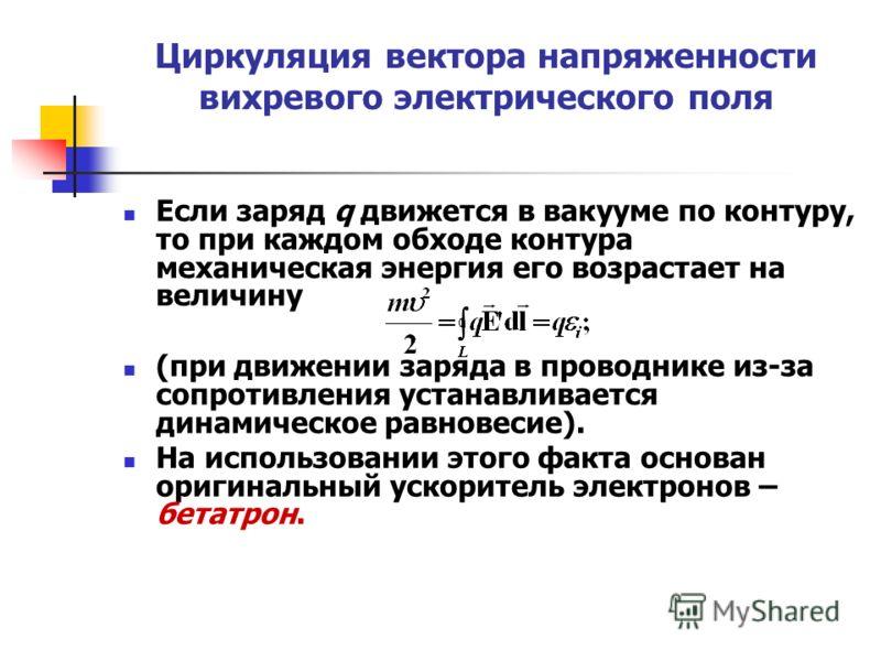 Циркуляция вектора напряженности вихревого электрического поля Если заряд q движется в вакууме по контуру, то при каждом обходе контура механическая энергия его возрастает на величину (при движении заряда в проводнике из-за сопротивления устанавливае