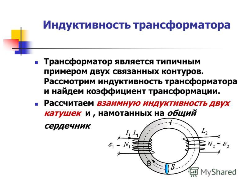 Индуктивность трансформатора Трансформатор является типичным примером двух связанных контуров. Рассмотрим индуктивность трансформатора и найдем коэффициент трансформации. Рассчитаем взаимную индуктивность двух катушек и, намотанных на общий сердечник