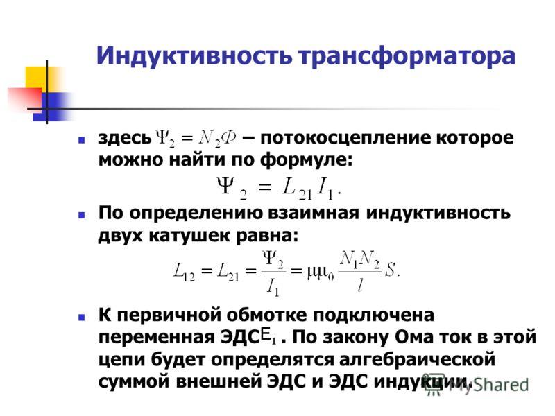 Индуктивность трансформатора здесь – потокосцепление которое можно найти по формуле: По определению взаимная индуктивность двух катушек равна: К первичной обмотке подключена переменная ЭДС. По закону Ома ток в этой цепи будет определятся алгебраическ