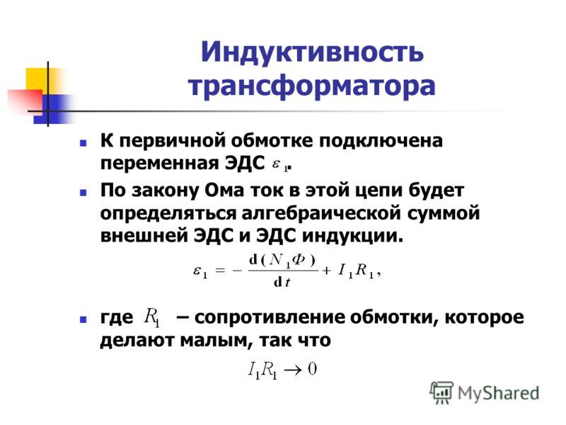 Индуктивность трансформатора К первичной обмотке подключена переменная ЭДС. По закону Ома ток в этой цепи будет определяться алгебраической суммой внешней ЭДС и ЭДС индукции. где – сопротивление обмотки, которое делают малым, так что