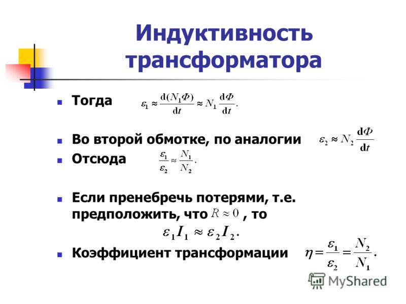 Индуктивность трансформатора Тогда Во второй обмотке, по аналогии Отсюда Если пренебречь потерями, т.е. предположить, что, то Коэффициент трансформации
