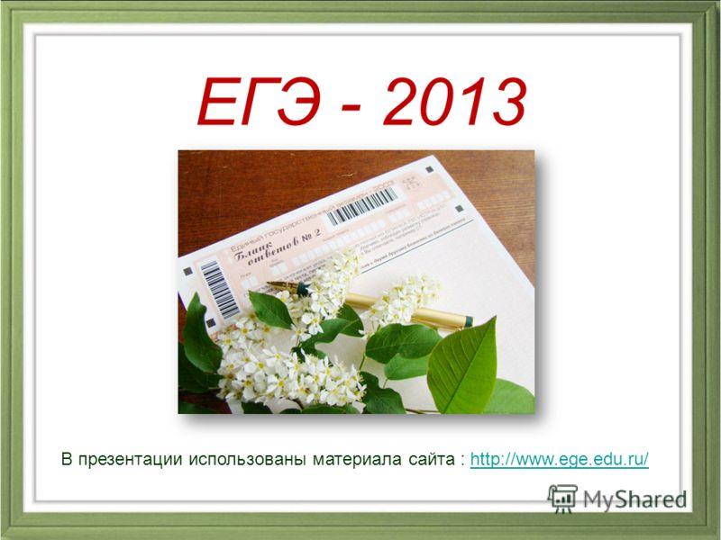 В презентации использованы материала сайта : http://www.ege.edu.ru/http://www.ege.edu.ru/ ЕГЭ - 2013