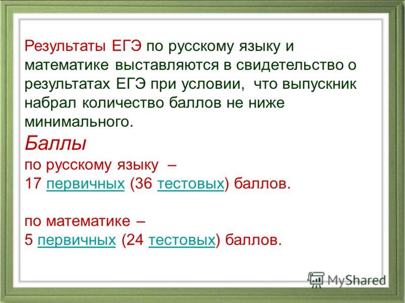 Результаты ЕГЭ по русскому языку и математике выставляются в свидетельство о результатах ЕГЭ при условии, что выпускник набрал количество баллов не ниже минимального. Баллы по русскому языку – 17 первичных (36 тестовых) баллов.первичныхтестовых по ма