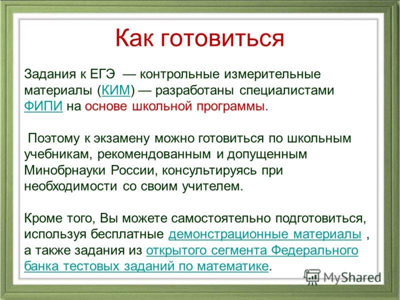 Задания к ЕГЭ контрольные измерительные материалы (КИМ) разработаны специалистами ФИПИ на основе школьной программы.КИМ ФИПИ Поэтому к экзамену можно готовиться по школьным учебникам, рекомендованным и допущенным Минобрнауки России, консультируясь пр