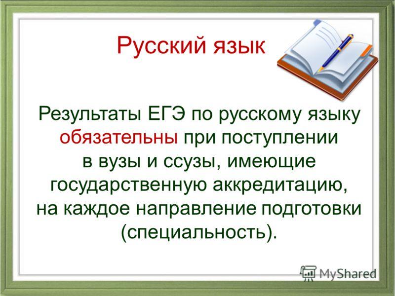 Результаты ЕГЭ по русскому языку обязательны при поступлении в вузы и ссузы, имеющие государственную аккредитацию, на каждое направление подготовки (специальность). Русский язык