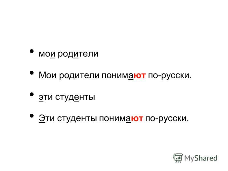 мои родители Мои родители понимают по-русски. эти студенты Эти студенты понимают по-русски.