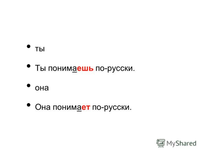 ты Ты понимаешь по-русски. она Она понимает по-русски.