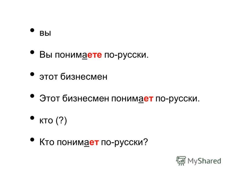 вы Вы понимаете по-русски. этот бизнесмен Этот бизнесмен понимает по-русски. кто (?) Кто понимает по-русски?