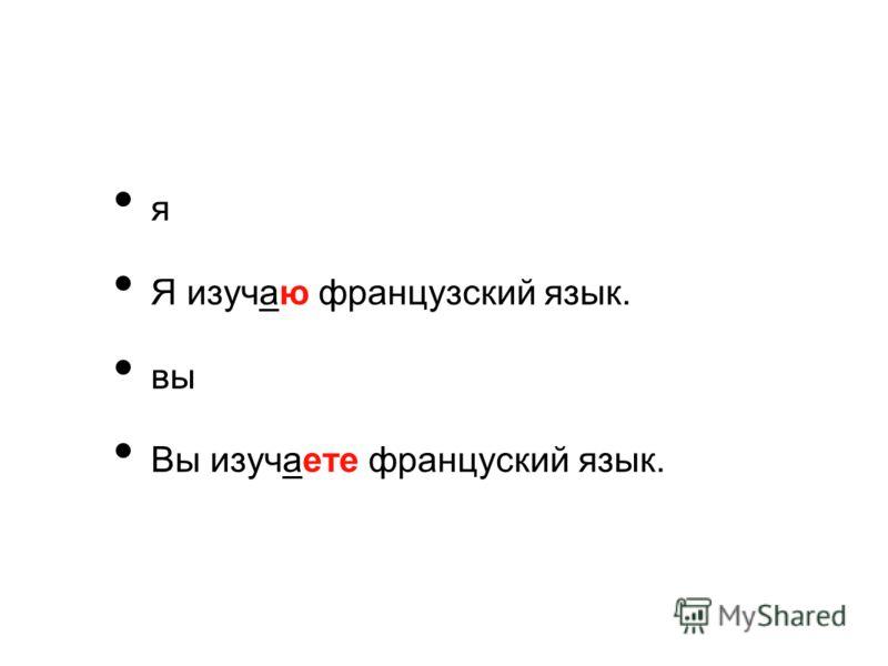 я Я изучаю французский язык. вы Вы изучаете француский язык.
