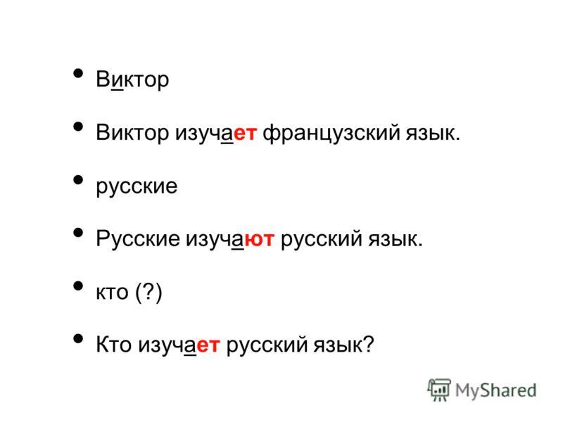 Виктор Виктор изучает французский язык. русские Русские изучают русский язык. кто (?) Кто изучает русский язык?