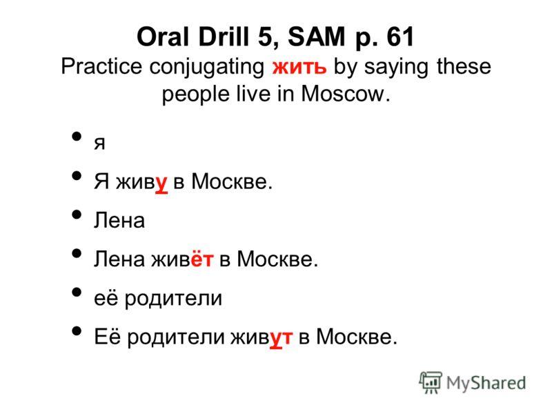 Oral Drill 5, SAM p. 61 Practice conjugating жить by saying these people live in Moscow. я Я живу в Москве. Лена Лена живёт в Москве. её родители Её родители живут в Москве.
