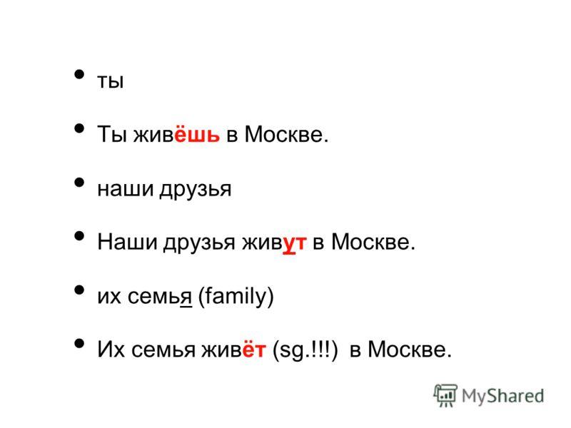 ты Ты живёшь в Москве. наши друзья Наши друзья живут в Москве. их семья (family) Их семья живёт (sg.!!!) в Москве.