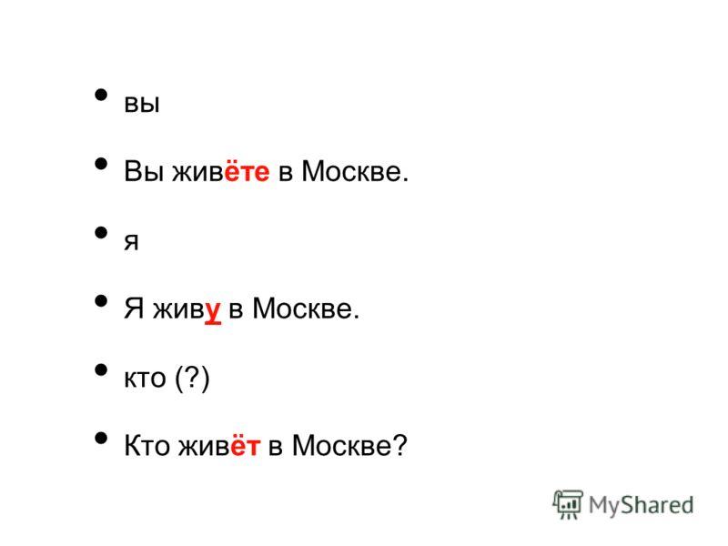 вы Вы живёте в Москве. я Я живу в Москве. кто (?) Кто живёт в Москве?